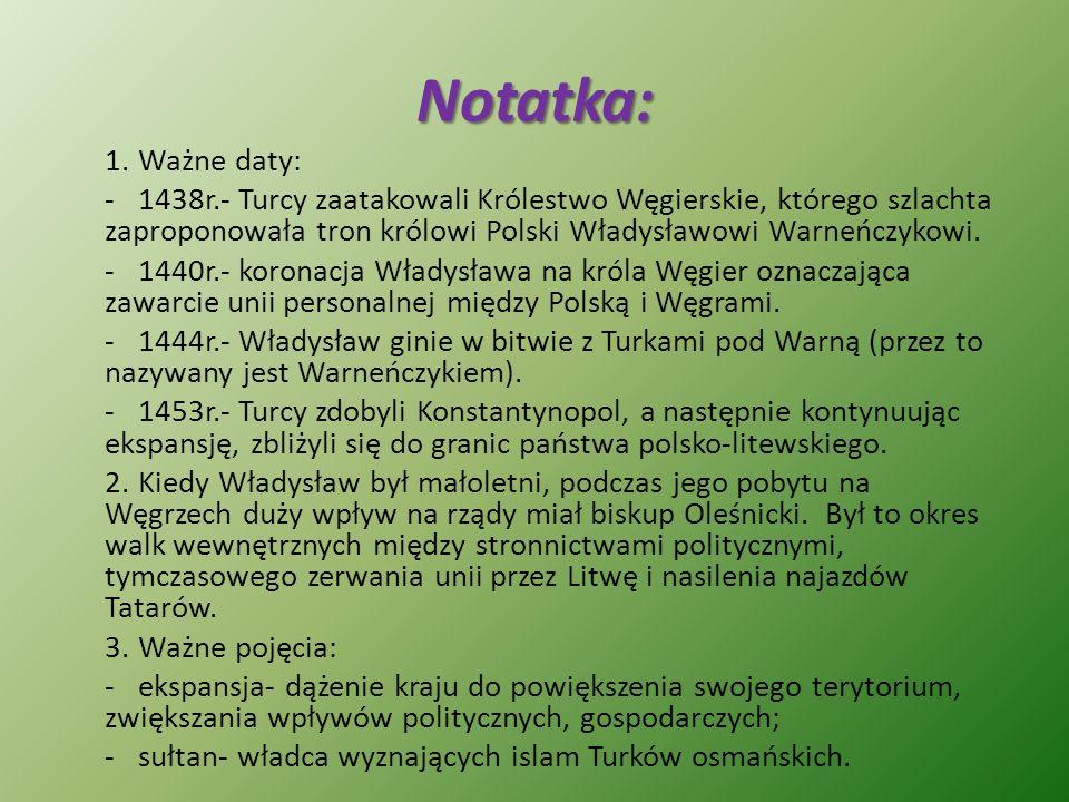 Notatka: 1.Ważne daty: -1438r.- Turcy zaatakowali Królestwo Węgierskie, którego szlachta zaproponowała tron królowi Polski Władysławowi Warneńczykowi.