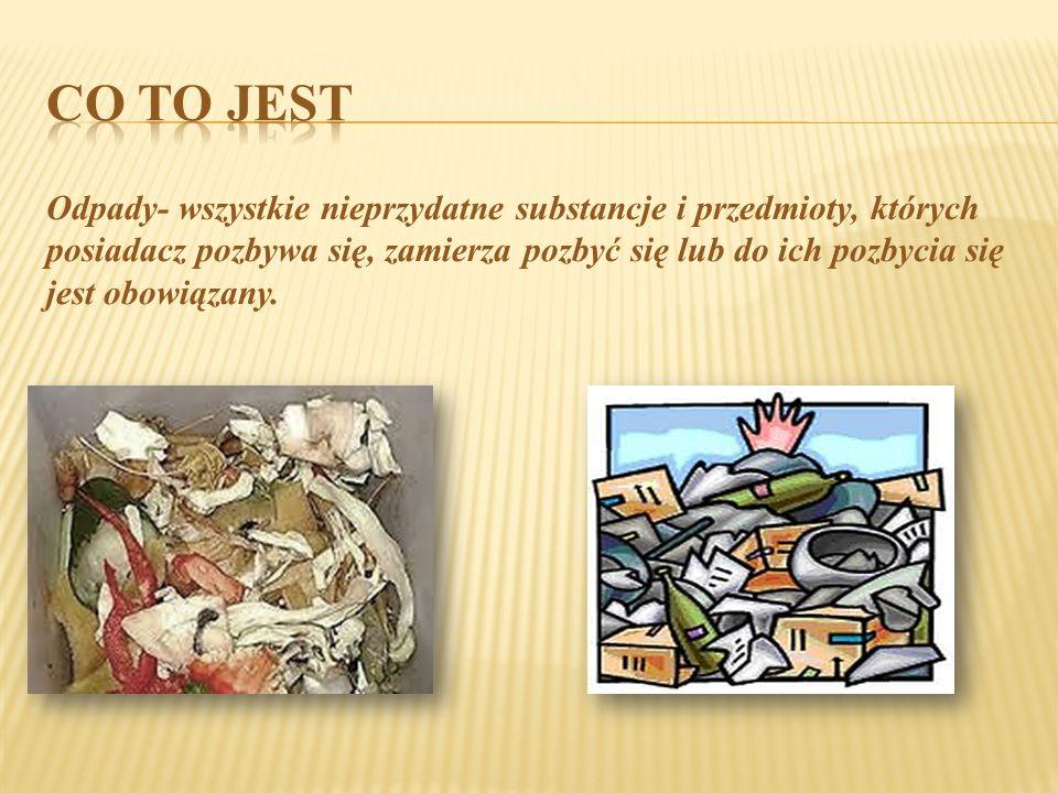 Odpady- wszystkie nieprzydatne substancje i przedmioty, których posiadacz pozbywa się, zamierza pozbyć się lub do ich pozbycia się jest obowiązany.