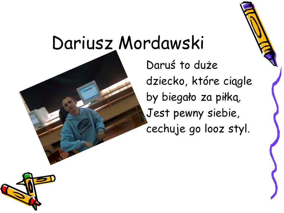 Dariusz Mordawski Daruś to duże dziecko, które ciągle by biegało za piłką.