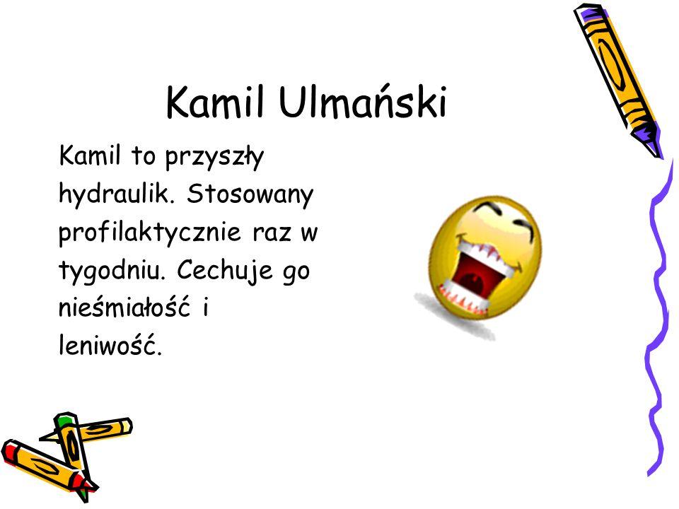 Kamil Ulmański Kamil to przyszły hydraulik.Stosowany profilaktycznie raz w tygodniu.