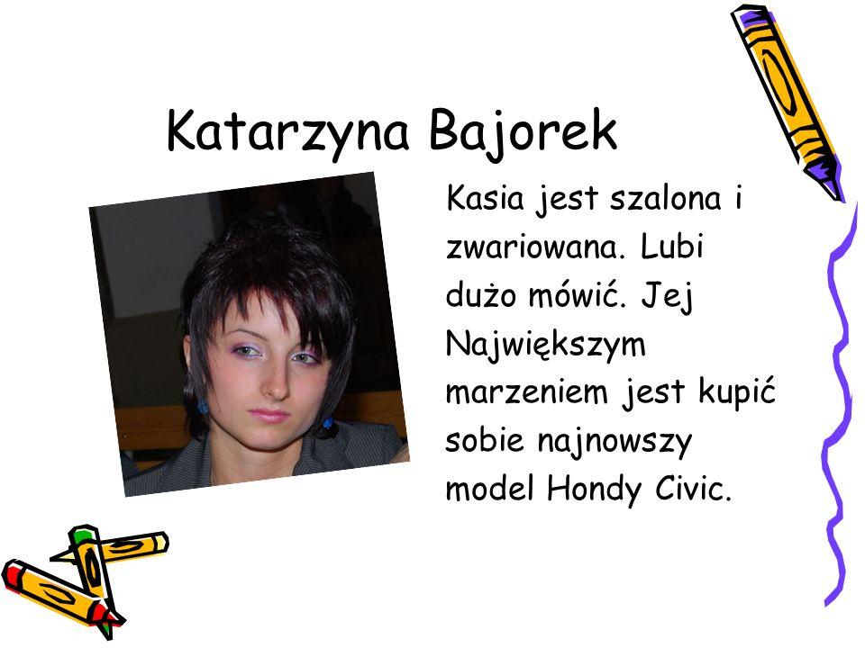 Katarzyna Bajorek Kasia jest szalona i zwariowana.