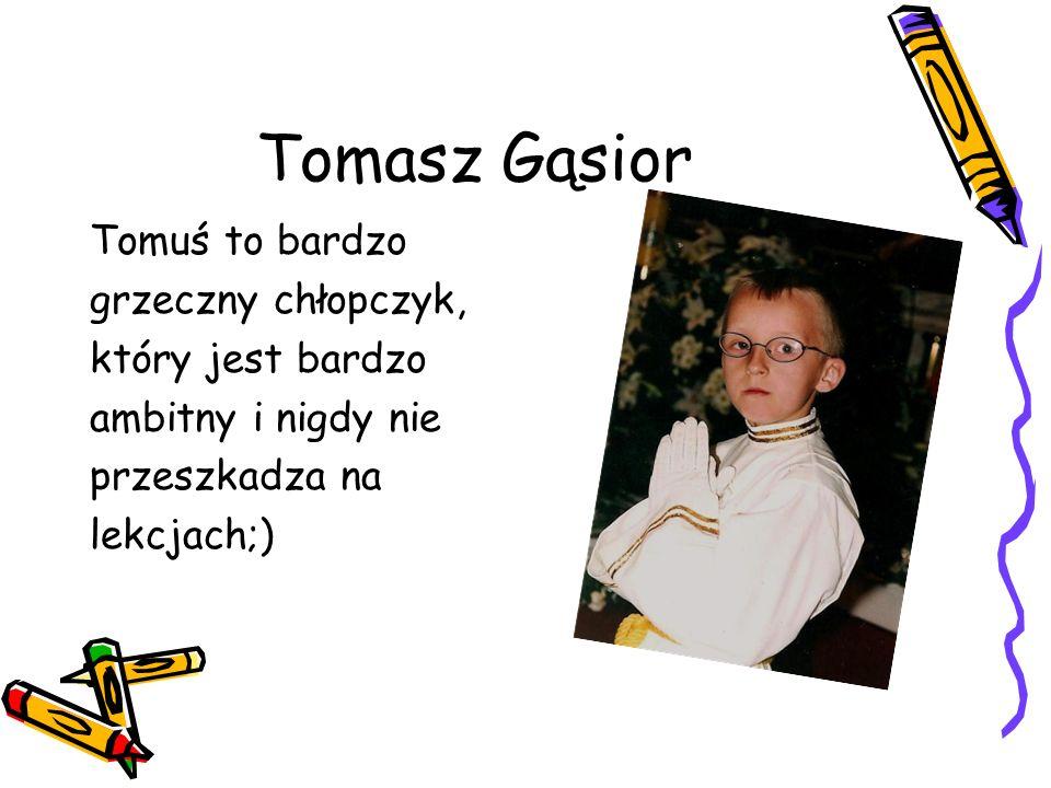 Tomasz Gąsior Tomuś to bardzo grzeczny chłopczyk, który jest bardzo ambitny i nigdy nie przeszkadza na lekcjach;)