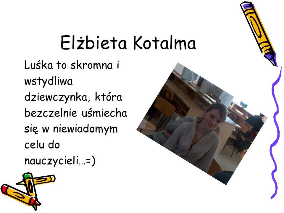 Elżbieta Kotalma Luśka to skromna i wstydliwa dziewczynka, która bezczelnie uśmiecha się w niewiadomym celu do nauczycieli…=)
