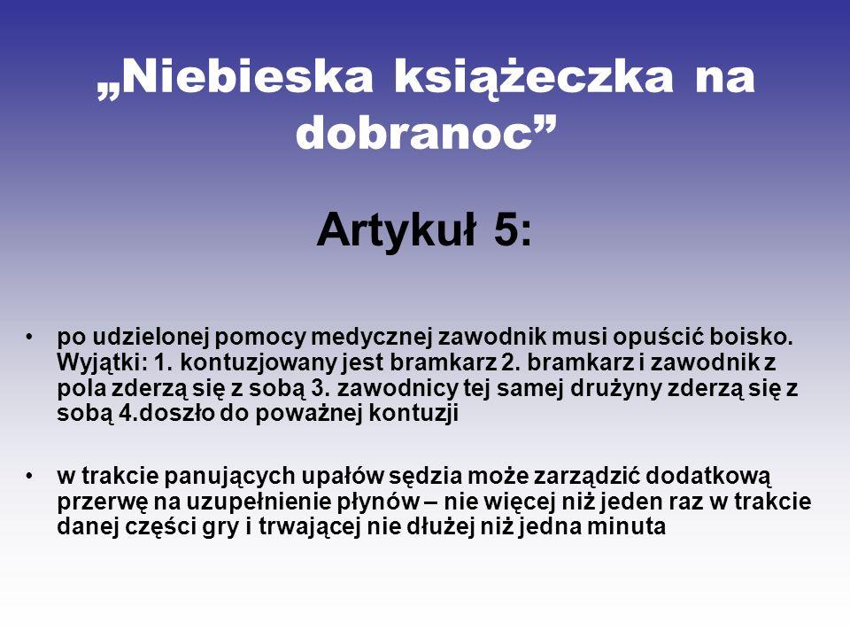 Niebieska książeczka na dobranoc Artykuł 5: po udzielonej pomocy medycznej zawodnik musi opuścić boisko. Wyjątki: 1. kontuzjowany jest bramkarz 2. bra