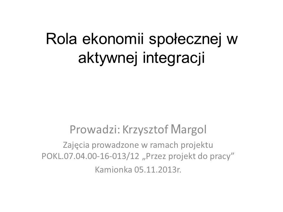 Rola ekonomii społecznej w aktywnej integrac j i Prowadzi: Krzysztof M argol Zajęcia prowadzone w ramach projektu POKL.07.04.00-16-013/12 Przez projekt do pracy Kamionka 05.11.2013r.