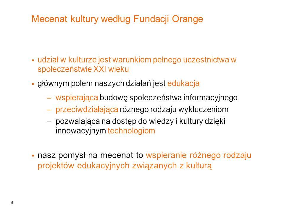 5 Mecenat kultury według Fundacji Orange udział w kulturze jest warunkiem pełnego uczestnictwa w społeczeństwie XXI wieku głównym polem naszych działań jest edukacja –wspierająca budowę społeczeństwa informacyjnego –przeciwdziałająca różnego rodzaju wykluczeniom –pozwalająca na dostęp do wiedzy i kultury dzięki innowacyjnym technologiom nasz pomysł na mecenat to wspieranie różnego rodzaju projektów edukacyjnych związanych z kulturą