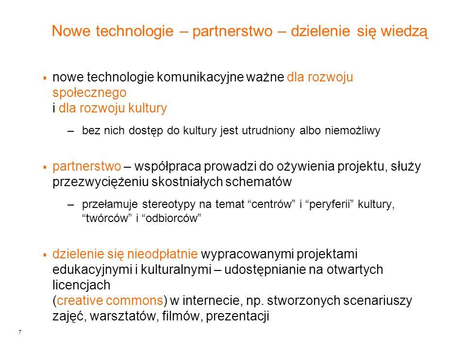 7 Nowe technologie – partnerstwo – dzielenie się wiedzą nowe technologie komunikacyjne ważne dla rozwoju społecznego i dla rozwoju kultury –bez nich dostęp do kultury jest utrudniony albo niemożliwy partnerstwo – współpraca prowadzi do ożywienia projektu, służy przezwyciężeniu skostniałych schematów –przełamuje stereotypy na temat centrów i peryferii kultury, twórców i odbiorców dzielenie się nieodpłatnie wypracowanymi projektami edukacyjnymi i kulturalnymi – udostępnianie na otwartych licencjach (creative commons) w internecie, np.