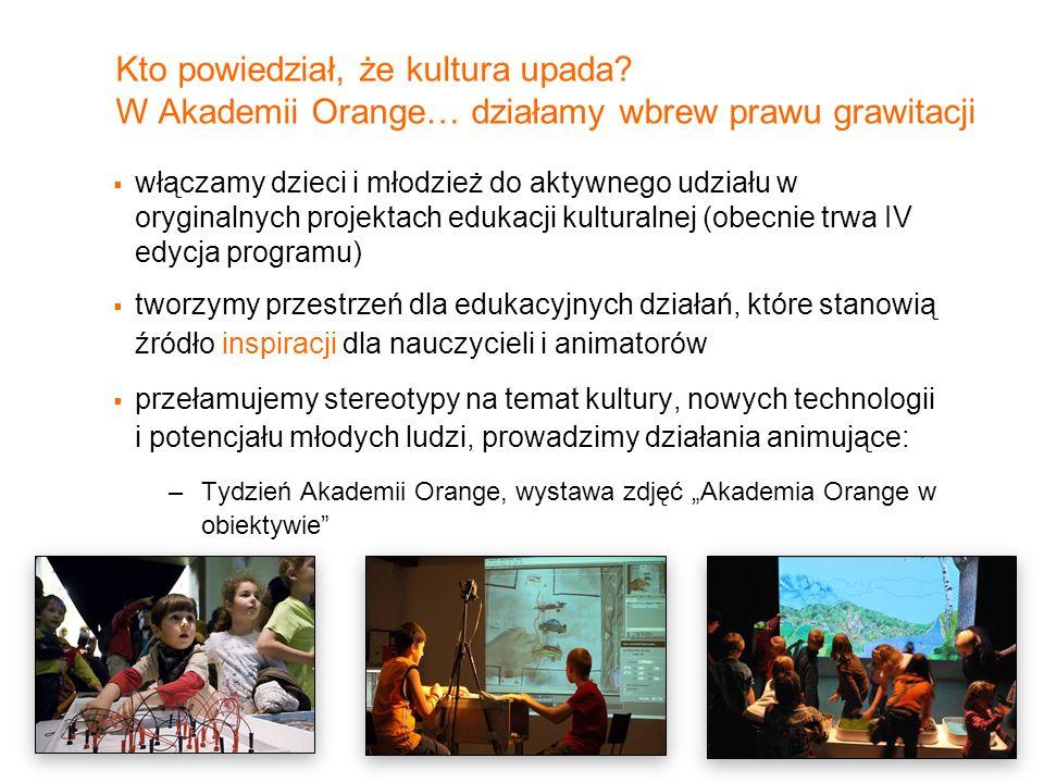 8 Kto powiedział, że kultura upada? W Akademii Orange… działamy wbrew prawu grawitacji włączamy dzieci i młodzież do aktywnego udziału w oryginalnych
