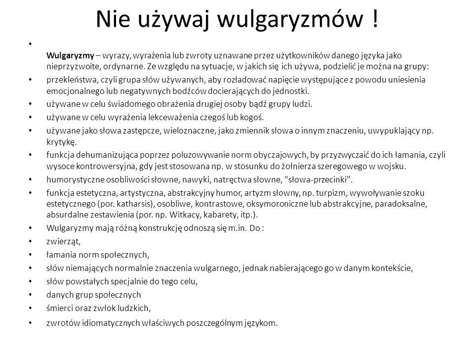 Nie używaj wulgaryzmów ! Wulgaryzmy – wyrazy, wyrażenia lub zwroty uznawane przez użytkowników danego języka jako nieprzyzwoite, ordynarne. Ze względu