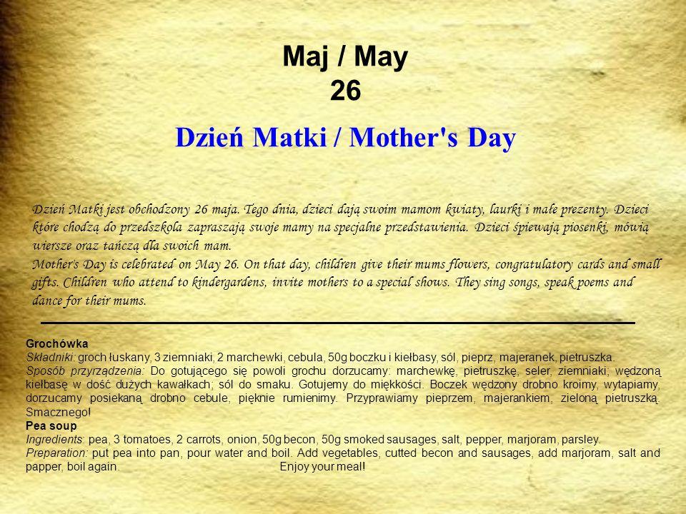 Maj / May 26 Dzień Matki / Mother's Day Dzień Matki jest obchodzony 26 maja. Tego dnia, dzieci dają swoim mamom kwiaty, laurki i małe prezenty. Dzieci