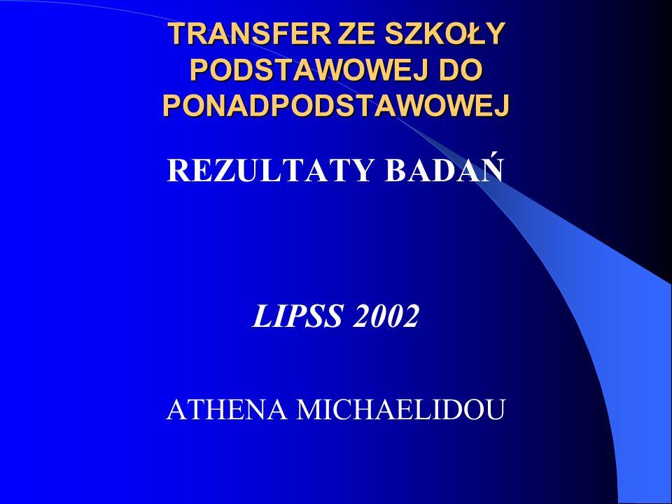 TRANSFER ZE SZKOŁY PODSTAWOWEJ DO PONADPODSTAWOWEJ REZULTATY BADAŃ LIPSS 2002 ATHENA MICHAELIDOU