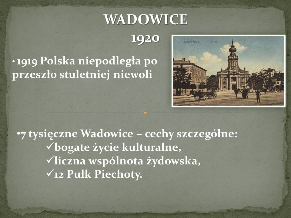 1919 Polska niepodległa po przeszło stuletniej niewoli 7 tysięczne Wadowice – cechy szczególne: bogate życie kulturalne, liczna wspólnota żydowska, 12