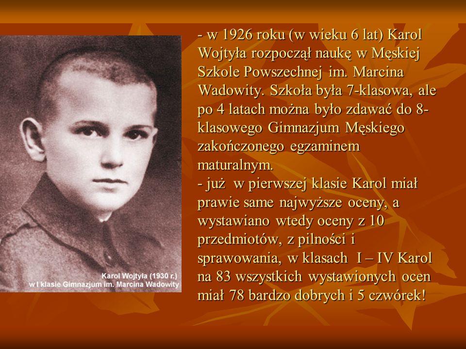 - w 1926 roku (w wieku 6 lat) Karol Wojtyła rozpoczął naukę w Męskiej Szkole Powszechnej im. Marcina Wadowity. Szkoła była 7-klasowa, ale po 4 latach
