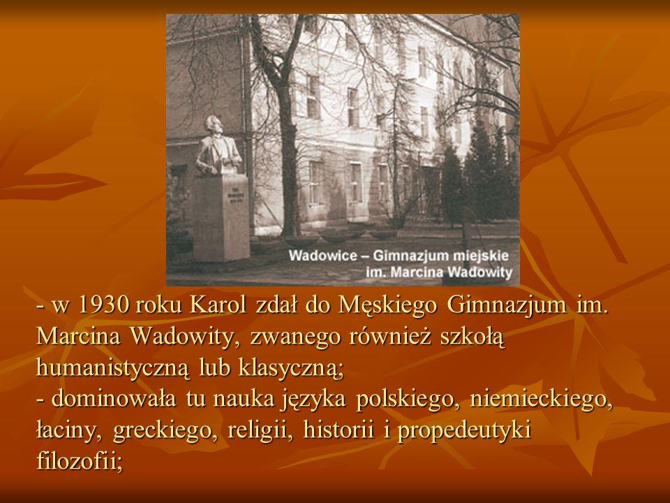 - w 1930 roku Karol zdał do Męskiego Gimnazjum im. Marcina Wadowity, zwanego również szkołą humanistyczną lub klasyczną; - dominowała tu nauka języka