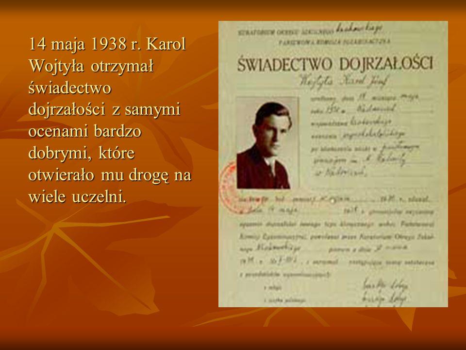 14 maja 1938 r. Karol Wojtyła otrzymał świadectwo dojrzałości z samymi ocenami bardzo dobrymi, które otwierało mu drogę na wiele uczelni.