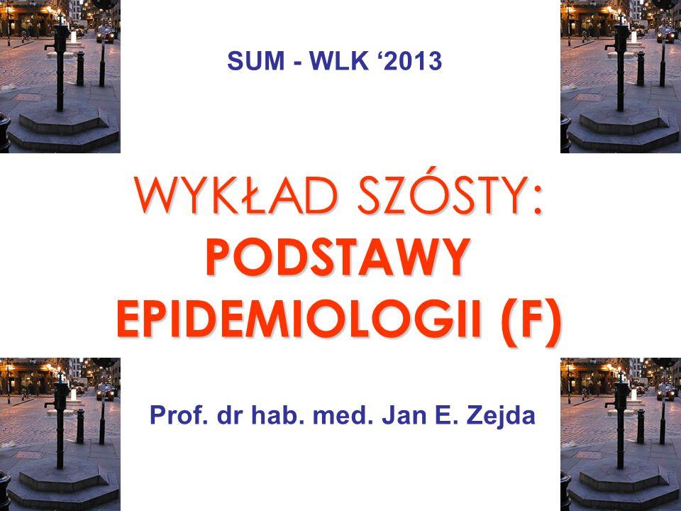 WYKŁAD SZÓSTY: PODSTAWY EPIDEMIOLOGII (F) Prof. dr hab. med. Jan E. Zejda SUM - WLK 2013
