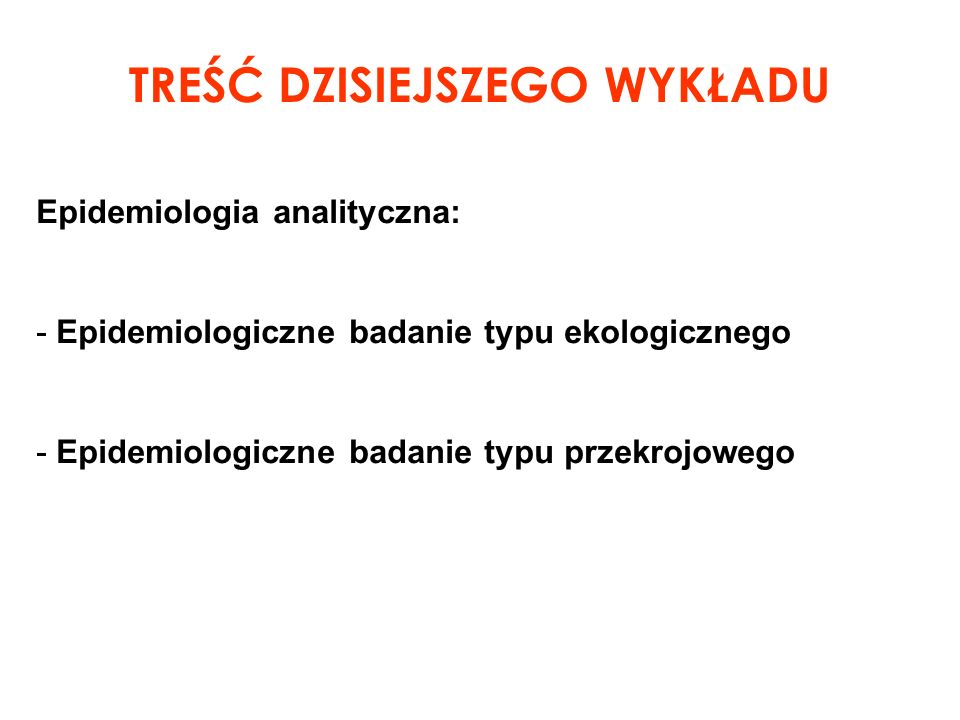 Epidemiologia analityczna: - Epidemiologiczne badanie typu ekologicznego - Epidemiologiczne badanie typu przekrojowego TREŚĆ DZISIEJSZEGO WYKŁADU