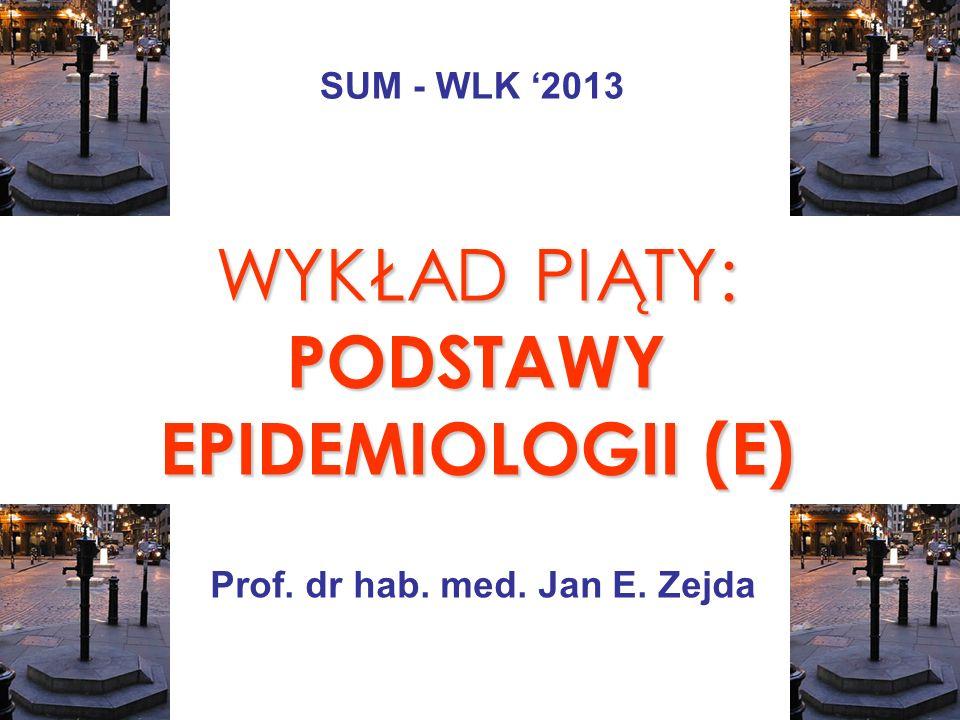 WYKŁAD PIĄTY: PODSTAWY EPIDEMIOLOGII (E) Prof. dr hab. med. Jan E. Zejda SUM - WLK 2013