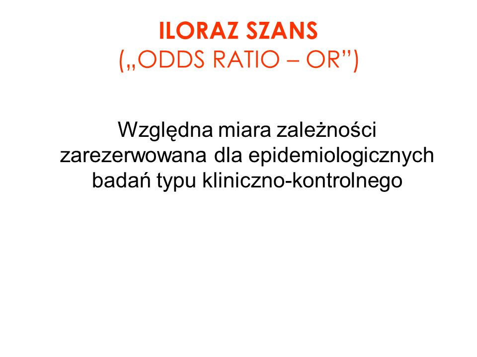 ILORAZ SZANS (ODDS RATIO – OR) Względna miara zależności zarezerwowana dla epidemiologicznych badań typu kliniczno-kontrolnego