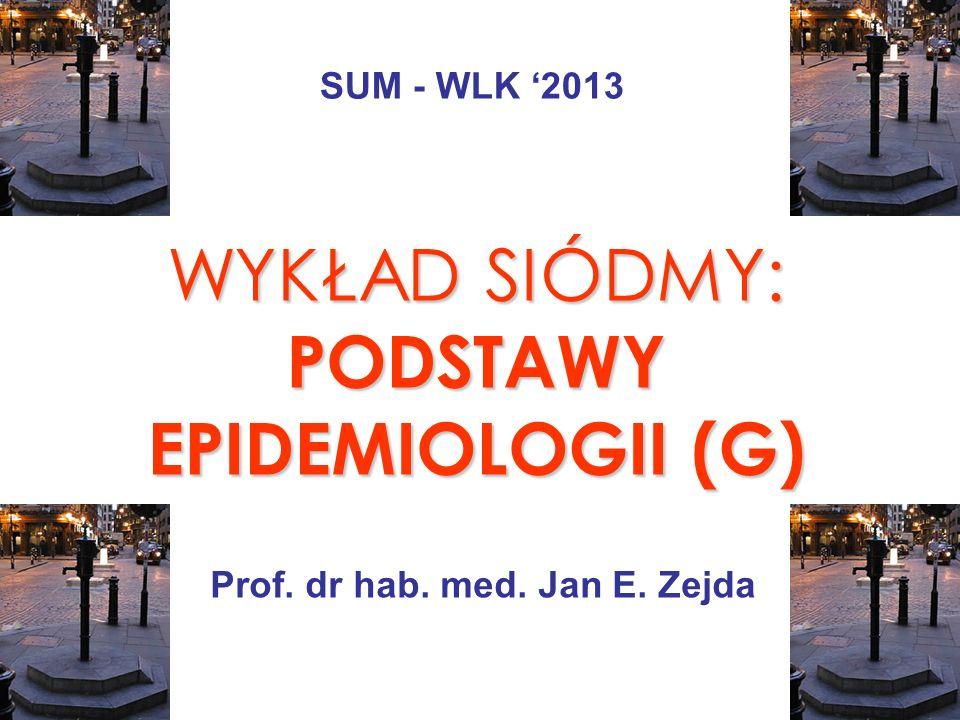 WYKŁAD SIÓDMY: PODSTAWY EPIDEMIOLOGII (G) Prof. dr hab. med. Jan E. Zejda SUM - WLK 2013