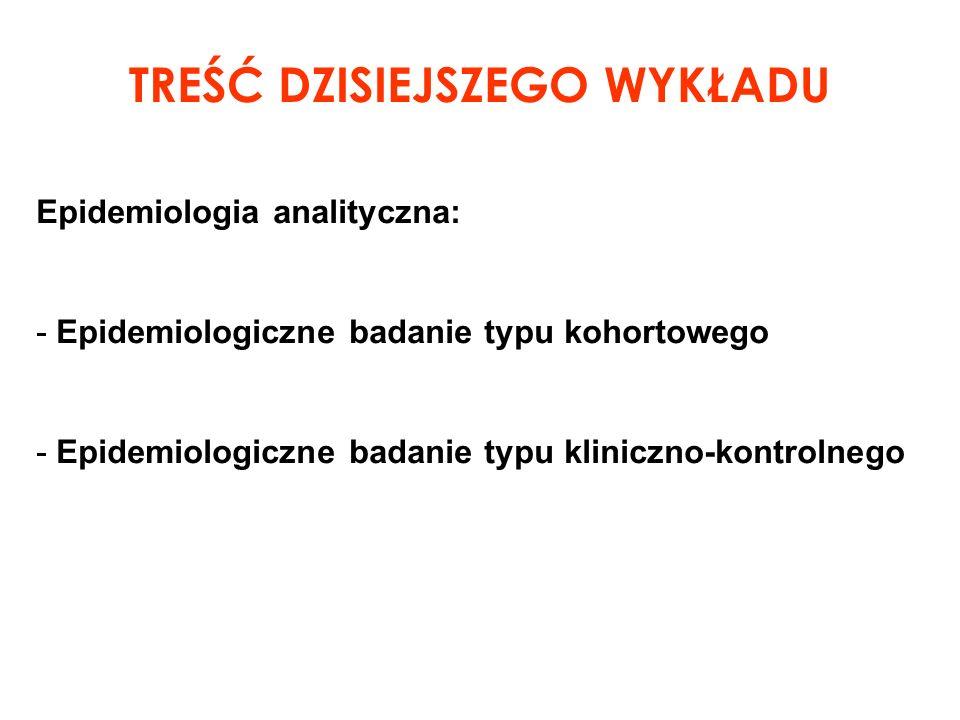 Epidemiologia analityczna: - Epidemiologiczne badanie typu kohortowego - Epidemiologiczne badanie typu kliniczno-kontrolnego TREŚĆ DZISIEJSZEGO WYKŁAD