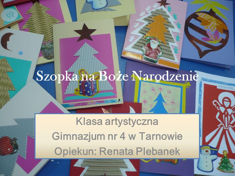Szopka na Bo ż e Narodzenie Klasa artystyczna Gimnazjum nr 4 w Tarnowie Opiekun: Renata Plebanek