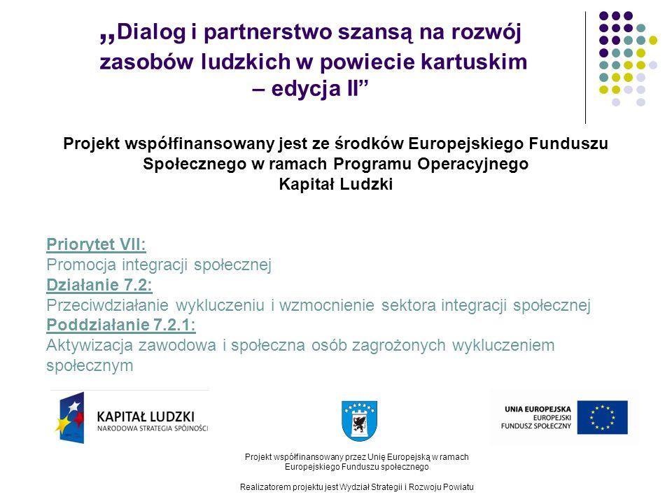 Dialog i partnerstwo szansą na rozwój zasobów ludzkich w powiecie kartuskim – edycja II Projekt współfinansowany przez Unię Europejską w ramach Europejskiego Funduszu społecznego Realizatorem projektu jest Wydział Strategii i Rozwoju Powiatu Projekt współfinansowany jest ze środków Europejskiego Funduszu Społecznego w ramach Programu Operacyjnego Kapitał Ludzki Priorytet VII: Promocja integracji społecznej Działanie 7.2: Przeciwdziałanie wykluczeniu i wzmocnienie sektora integracji społecznej Poddziałanie 7.2.1: Aktywizacja zawodowa i społeczna osób zagrożonych wykluczeniem społecznym