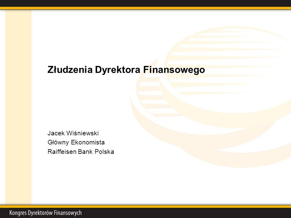 Złudzenia Dyrektora Finansowego Jacek Wiśniewski Główny Ekonomista Raiffeisen Bank Polska