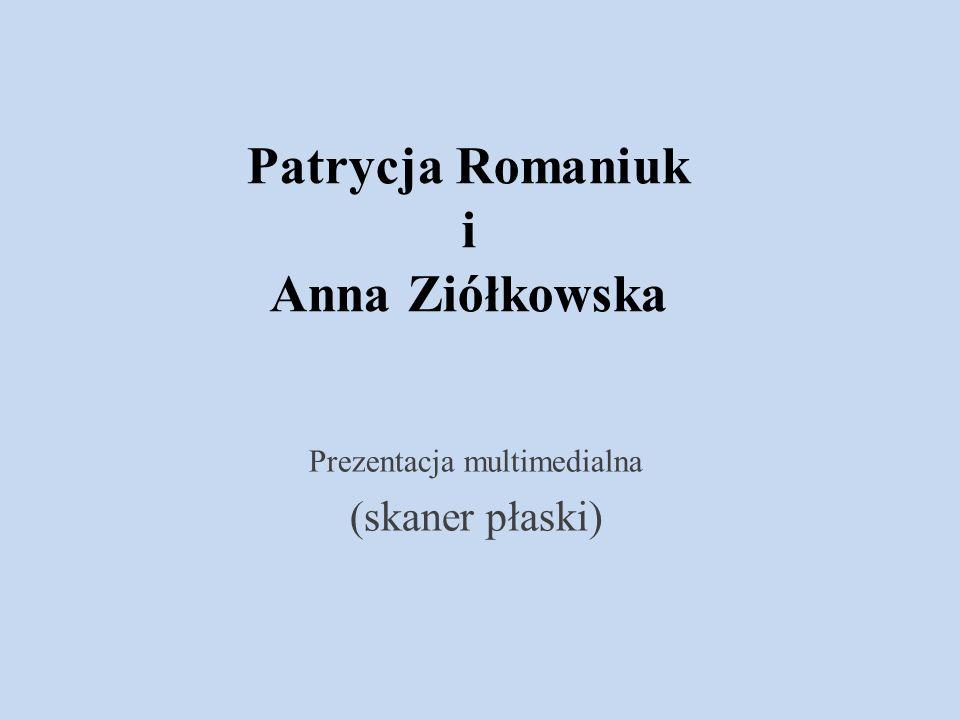 Patrycja Romaniuk i Anna Ziółkowska Prezentacja multimedialna (skaner płaski)