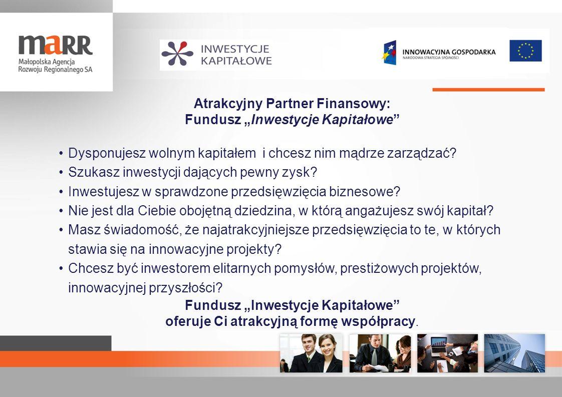 Atuty Funduszu wiarygodność i i rzetelność instytucji zarządzającej Funduszem - Małopolskiej Agencji Rozwoju Regionalnego S.A doświadczony partner biznesowy, sprawdzona kadra menadżerska, skuteczny partner samorządu regionalnego, inicjator działań i projektów proinnowacyjnych stabilność projektowa – oferta inwestycyjna gruntownie zweryfikowana w ujęciu technicznym, rynkowym i finansowym przedsięwzięcia strategia inwestycyjna – szczegółowe analizy działań operacyjnych oparte na opiniach najlepszych i niezależnych ekspertów szansa na znaczące zyski przy zapewnionym maksymalnym bezpieczeństwie inwestowanych środków dywersyfikacja ryzyka inwestycyjnego