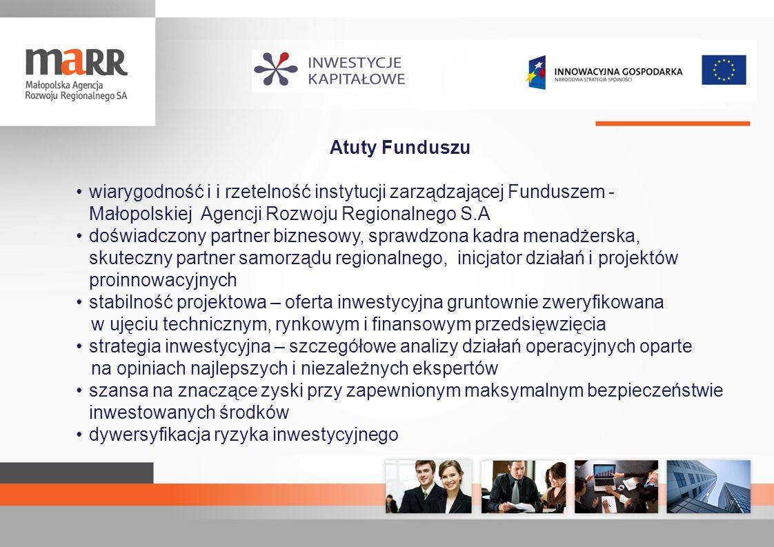 Atuty Funduszu wiarygodność i i rzetelność instytucji zarządzającej Funduszem - Małopolskiej Agencji Rozwoju Regionalnego S.A doświadczony partner biz