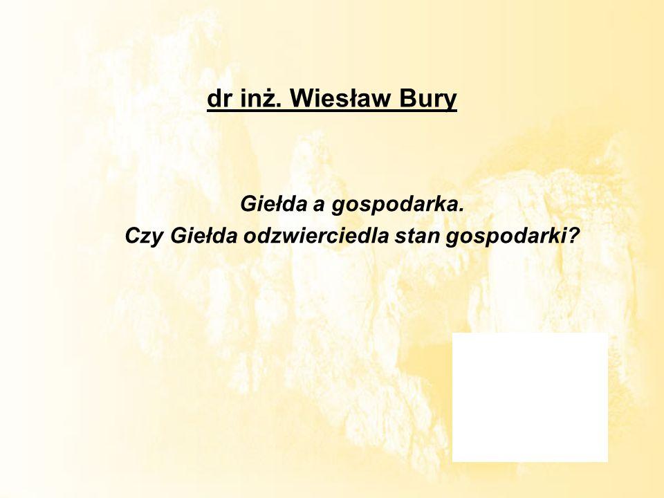 dr inż. Wiesław Bury Giełda a gospodarka. Czy Giełda odzwierciedla stan gospodarki?