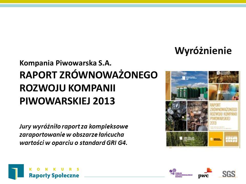 Kompania Piwowarska S.A. Wyróżnienie RAPORT ZRÓWNOWAŻONEGO ROZWOJU KOMPANII PIWOWARSKIEJ 2013 Jury wyróżniło raport za kompleksowe zaraportowanie w ob