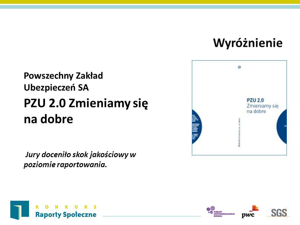 Powszechny Zakład Ubezpieczeń SA Wyróżnienie PZU 2.0 Zmieniamy się na dobre Jury doceniło skok jakościowy w poziomie raportowania.