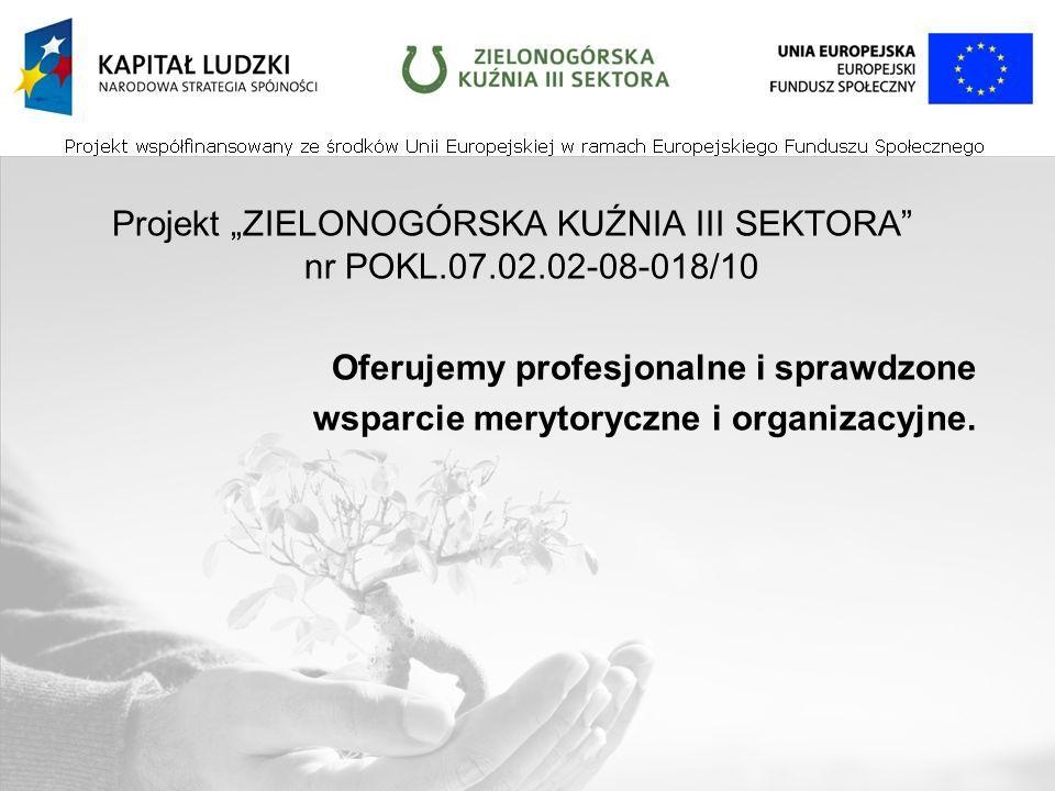 Projekt ZIELONOGÓRSKA KUŹNIA III SEKTORA nr POKL.07.02.02-08-018/10 Oferujemy profesjonalne i sprawdzone wsparcie merytoryczne i organizacyjne.
