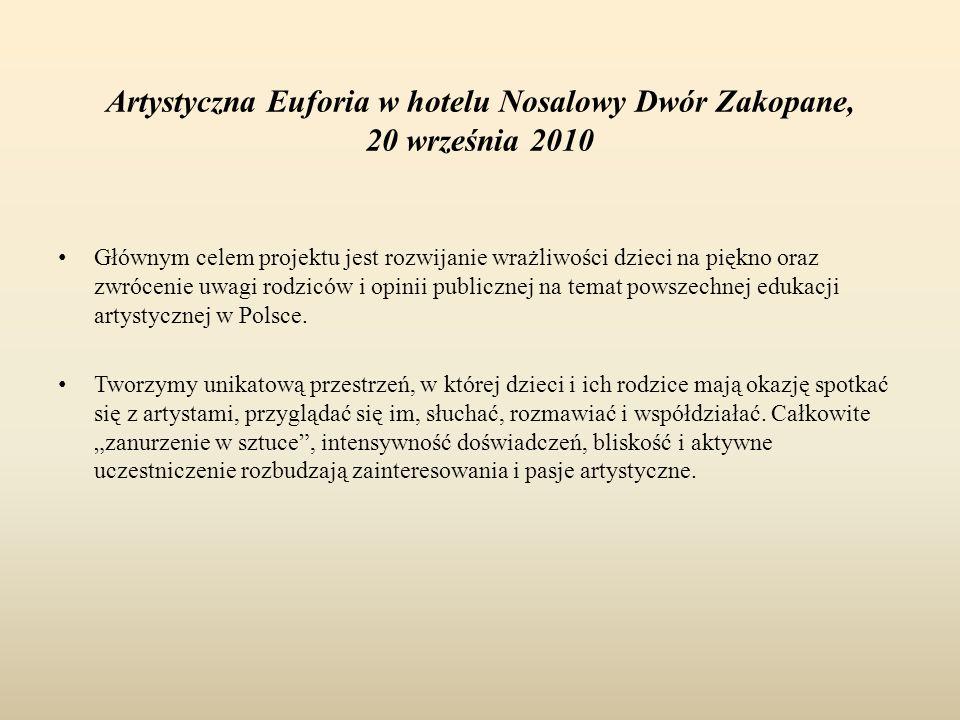 Artystyczna Euforia w hotelu Nosalowy Dwór Zakopane, 20 września 2010 Głównym celem projektu jest rozwijanie wrażliwości dzieci na piękno oraz zwrócenie uwagi rodziców i opinii publicznej na temat powszechnej edukacji artystycznej w Polsce.