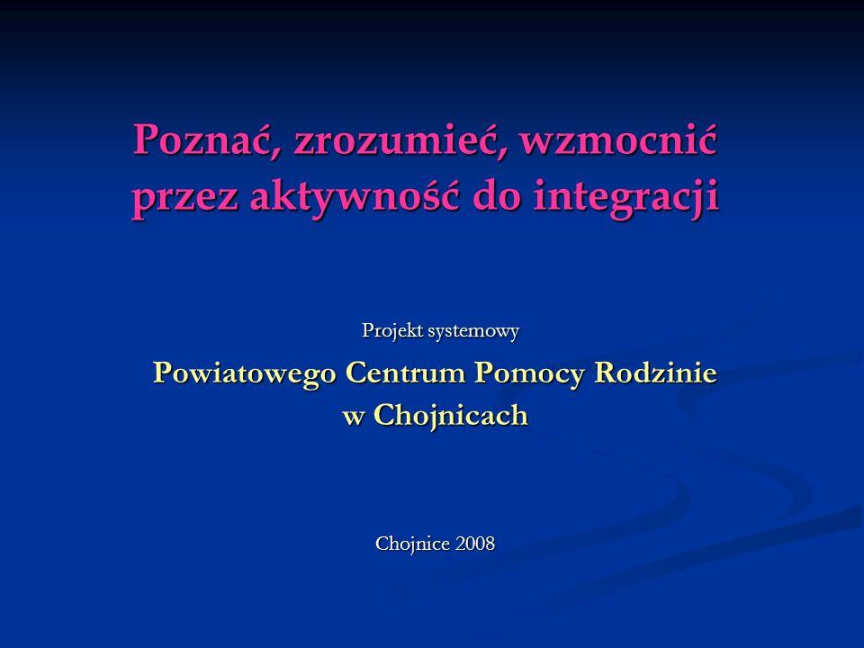 Poznać, zrozumieć, wzmocnić przez aktywność do integracji Projekt systemowy Projekt systemowy Powiatowego Centrum Pomocy Rodzinie w Chojnicach Chojnice 2008