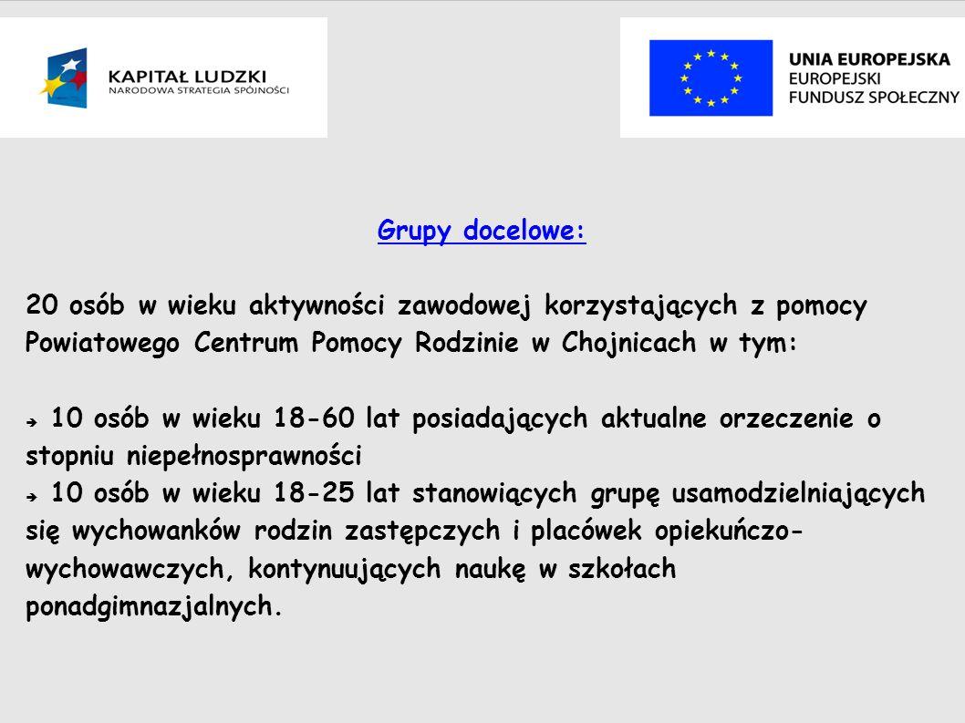Grupy docelowe: 20 osób w wieku aktywności zawodowej korzystających z pomocy Powiatowego Centrum Pomocy Rodzinie w Chojnicach w tym: 10 osób w wieku 18-60 lat posiadających aktualne orzeczenie o stopniu niepełnosprawności 10 osób w wieku 18-25 lat stanowiących grupę usamodzielniających się wychowanków rodzin zastępczych i placówek opiekuńczo- wychowawczych, kontynuujących naukę w szkołach ponadgimnazjalnych.