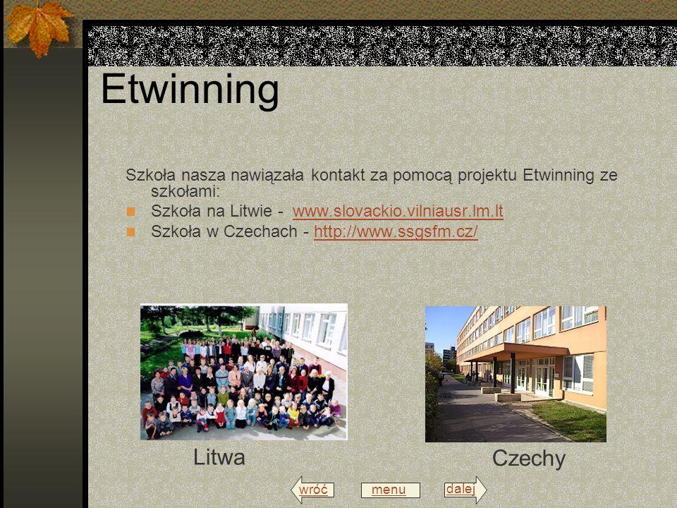 wróć menu dalej Etwinning Szkoła nasza nawiązała kontakt za pomocą projektu Etwinning ze szkołami: Szkoła na Litwie - www.slovackio.vilniausr.lm.ltwww.slovackio.vilniausr.lm.lt Szkoła w Czechach - http://www.ssgsfm.cz/http://www.ssgsfm.cz/ Litwa Czechy