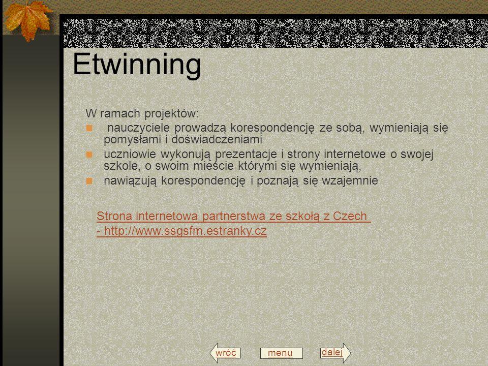 wróć menu dalej Etwinning W ramach projektów: nauczyciele prowadzą korespondencję ze sobą, wymieniają się pomysłami i doświadczeniami uczniowie wykonują prezentacje i strony internetowe o swojej szkole, o swoim mieście którymi się wymieniają, nawiązują korespondencję i poznają się wzajemnie Strona internetowa partnerstwa ze szkołą z Czech - http://www.ssgsfm.estranky.cz