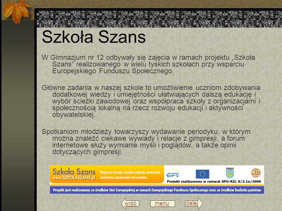 wróć menu dalej Szkoła Szans W Gimnazjum nr 12 odbywały się zajęcia w ramach projektu Szkoła Szans realizowanego w wielu tyskich szkołach przy wsparciu Europejskiego Funduszu Społecznego.