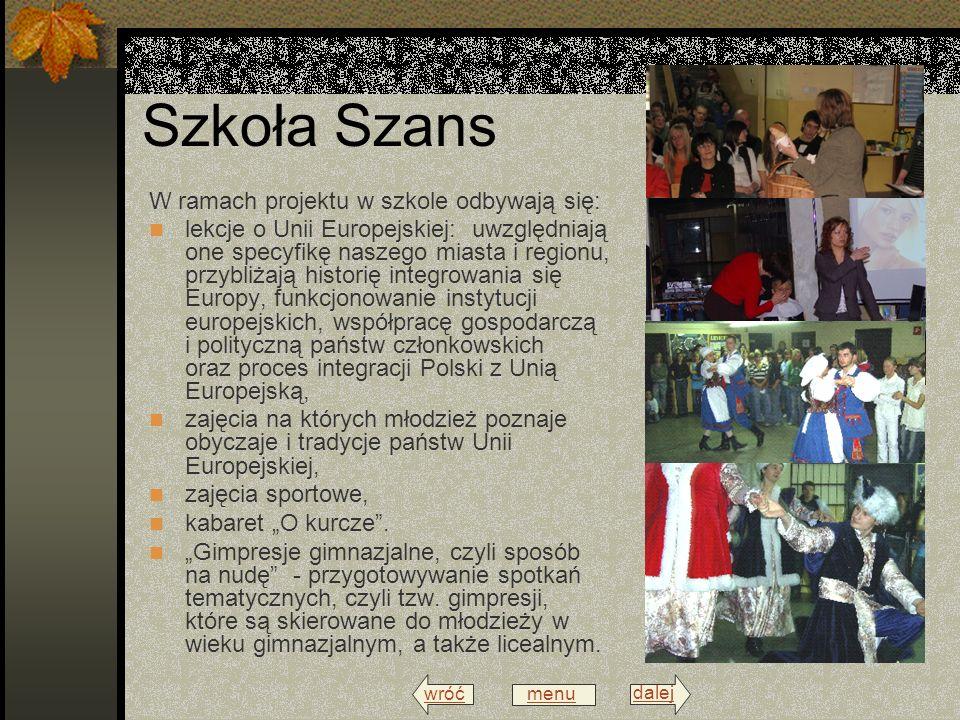 wróć menu dalej Szkoła Szans W ramach projektu w szkole odbywają się: lekcje o Unii Europejskiej: uwzględniają one specyfikę naszego miasta i regionu, przybliżają historię integrowania się Europy, funkcjonowanie instytucji europejskich, współpracę gospodarczą i polityczną państw członkowskich oraz proces integracji Polski z Unią Europejską, zajęcia na których młodzież poznaje obyczaje i tradycje państw Unii Europejskiej, zajęcia sportowe, kabaret O kurcze.