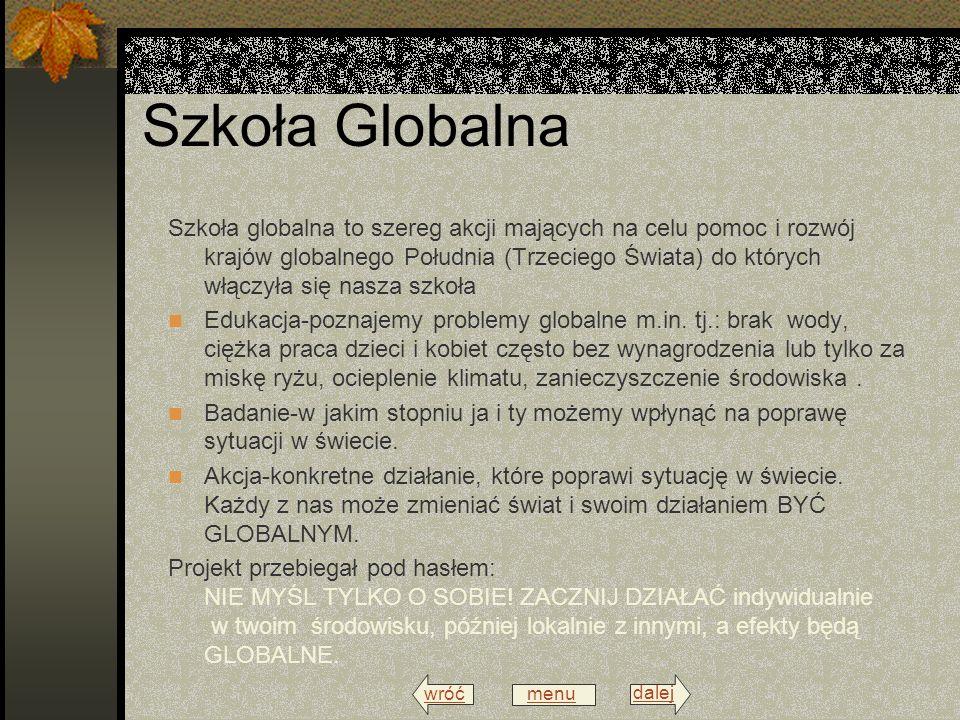 wróć menu dalej Szkoła Globalna Szkoła globalna to szereg akcji mających na celu pomoc i rozwój krajów globalnego Południa (Trzeciego Świata) do których włączyła się nasza szkoła Edukacja-poznajemy problemy globalne m.in.