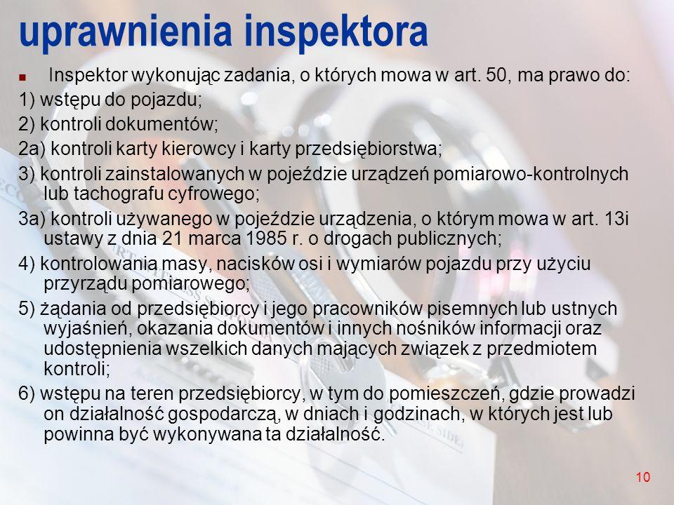 10 uprawnienia inspektora Inspektor wykonując zadania, o których mowa w art. 50, ma prawo do: 1) wstępu do pojazdu; 2) kontroli dokumentów; 2a) kontro