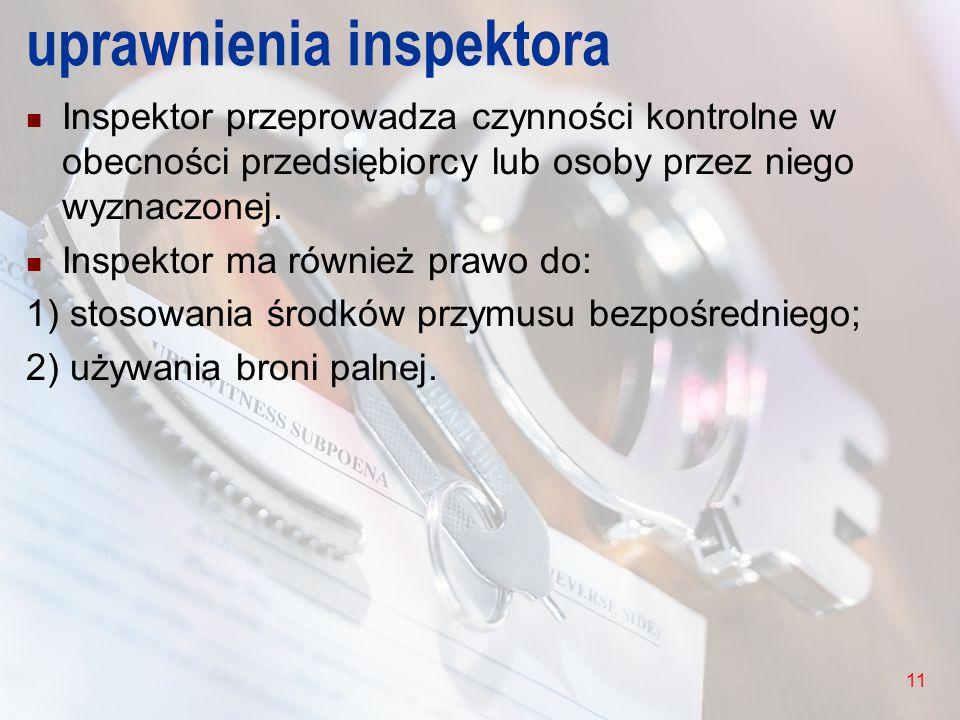 11 uprawnienia inspektora Inspektor przeprowadza czynności kontrolne w obecności przedsiębiorcy lub osoby przez niego wyznaczonej. Inspektor ma równie
