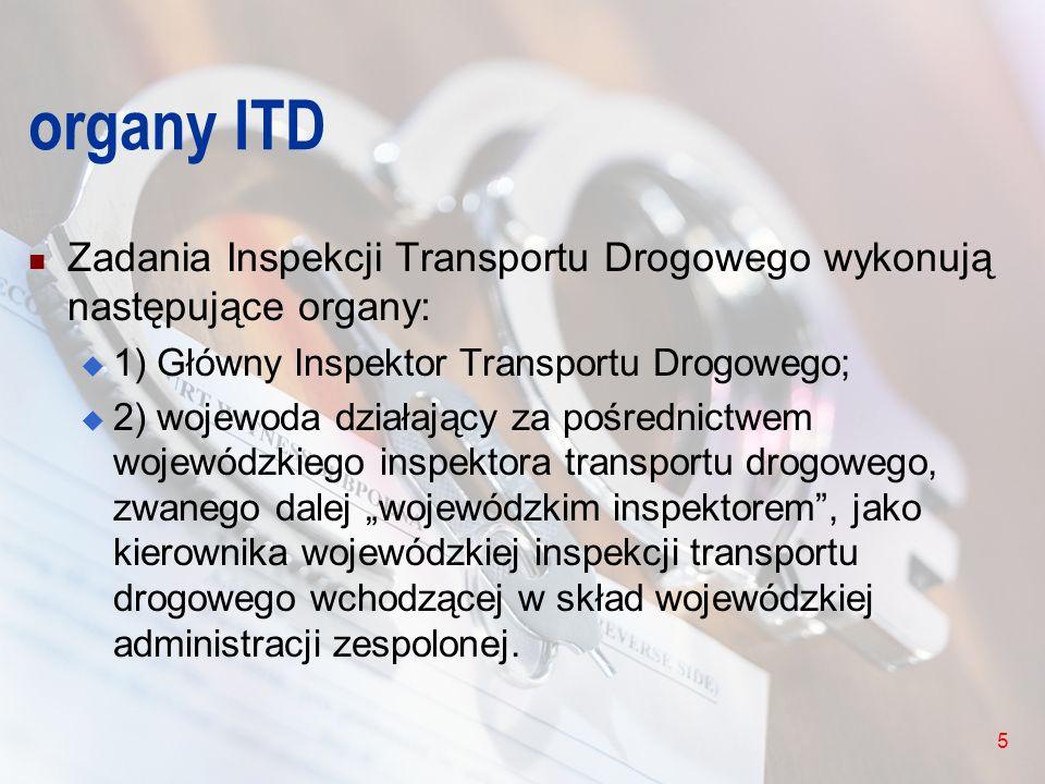 5 organy ITD Zadania Inspekcji Transportu Drogowego wykonują następujące organy: 1) Główny Inspektor Transportu Drogowego; 2) wojewoda działający za p