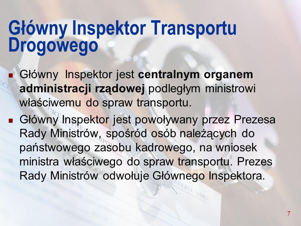 7 Główny Inspektor Transportu Drogowego Główny Inspektor jest centralnym organem administracji rządowej podległym ministrowi właściwemu do spraw trans
