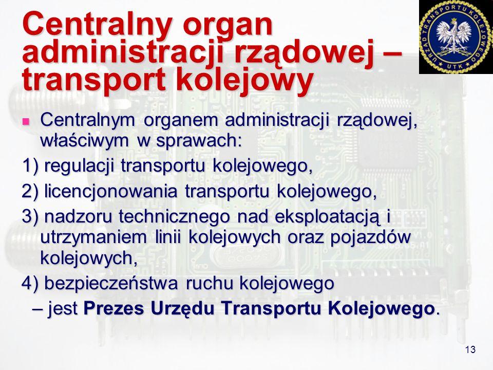 13 Centralny organ administracji rządowej – transport kolejowy Centralnym organem administracji rządowej, właściwym w sprawach: Centralnym organem adm