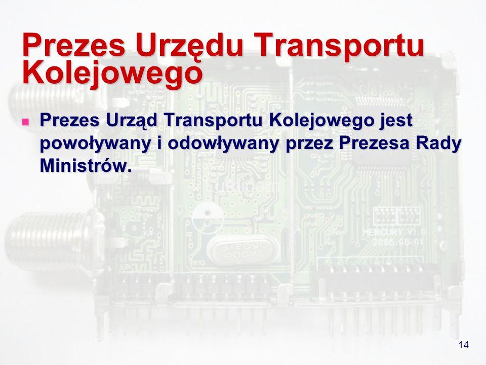 14 Prezes Urzędu Transportu Kolejowego Prezes Urząd Transportu Kolejowego jest powoływany i odowływany przez Prezesa Rady Ministrów. Prezes Urząd Tran