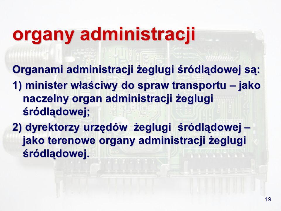 19 organy administracji Organami administracji żeglugi śródlądowej są: 1) minister właściwy do spraw transportu – jako naczelny organ administracji że